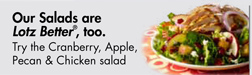 Our Salads are Lotz Better®, too. Try the                 Cranberry, Apple, Pecan & Chicken salad